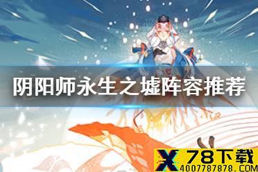 《阴阳师》永生之墟阵容搭配 永生之海BOSS战阵容推荐怎么玩?