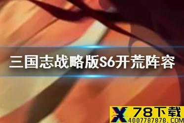 《三国志战略版》S6开荒阵容推荐 S6常见开荒队伍一览怎么玩?