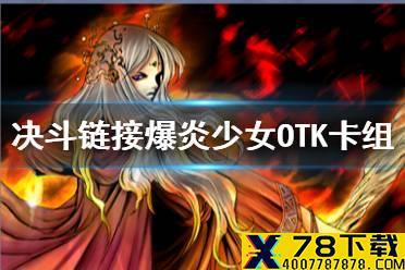 《游戏王决斗链接》OTK卡组怎么玩 爆炎少女OTK卡组分享怎么玩?