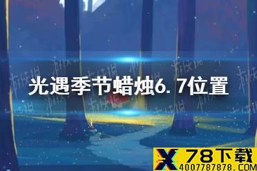 《光遇》季节蜡烛6.7位置 2021年6月7日季节蜡烛在哪怎么玩?