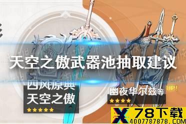 《原神手游》1.6天空之傲武器池值得抽吗 1.6天空之傲武器池抽取建议怎么玩?