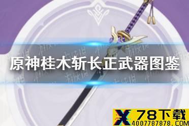 《原神手游》桂木斩长正武器图鉴 桂木斩长正值得锻造吗怎么玩?