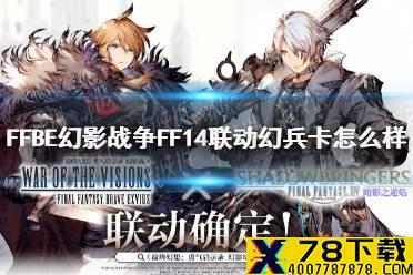 《最终幻想勇气启示录幻影战争》FF14联动幻兵卡怎么样 联动幻兵卡介绍怎么玩?